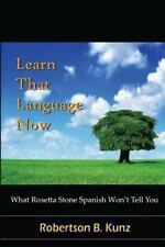 What Rosetta Stone Spanish Won't Tell You - Learn That Language Now: By Kunz,...