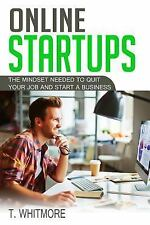 Online Startups : The Mindset Needed to Quit Your Job and Start a Business by...