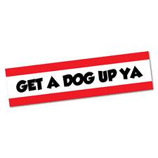 Get A Dog Up Ya Sticker Decal Bumper Car Vinyl Funny #6236EN