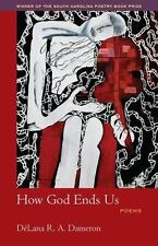 How God Ends Us (Winners of the South Carolina Poetry Book Prize) by Delana R.