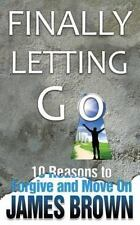 Finally Letting Go : 10 Reasons to Forgive and Move On by James Brown (2013,...