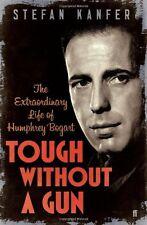 Tough Without a Gun: The Extraordinary Life of Humphrey Bogart By Stefan Kanfer