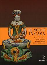 Il Sole in Casa. La Vita Quotidiana nella Ceramica Popolare Italiana dal Secolo