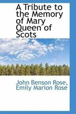 A Tribute To The Memory Of Mary Queen Of Scots: By Emily Marion Rose John Ben...