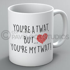 You're A Twat But You're My Twat Mug Valentines Day For Him Funny Present Gift