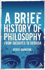 A Brief History of Philosophy : From Socrates to Derrida by Derek Johnston...