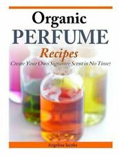 Organic Perfume Recipes: Create Your Own Signature Scent in no time! by Jacobs,