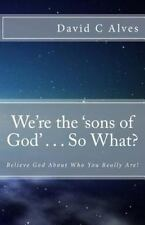 We're the 'sons of God' ... So What? : Believe God about Who You Really Are!...