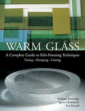 Warm Glass: A Complete Guide to Kiln-Forming Techniques: Fusing, Slumping, Ca…