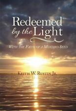 Redeemed by the Light : With the Faith of a Mustard Seed by Keith W. Rustin...