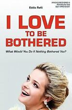 I Love to Be Bothered : What Would You Do If Nothing Bothered You? by Eddie...