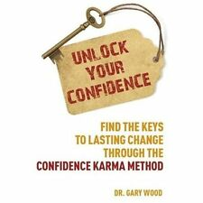 Unlock Your Confidence : Find the Keys to Lasting Change Through the Confidence