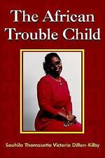 The African Trouble Child by Souhila Thomasetta Victoria Dillon-Kilby (2005,...