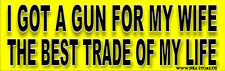 Got A Gun For My Wife, Best Trade of my Life - Funny Bumper Sticker  91