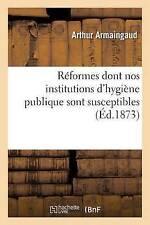 Ra(c)Formes Dont Nos Institutions D'Hygia]ne Publique Sont Susceptibles by...