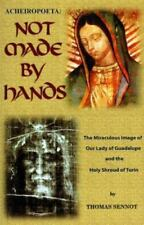 Acheiropoeta: Not Made By Hands: The Miraculous Image of Our Lady of Guadalupe