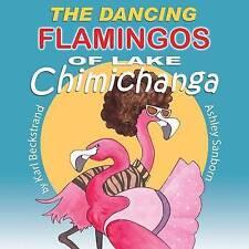 NEW The Dancing Flamingos of Lake Chimichanga by Karl Beckstrand