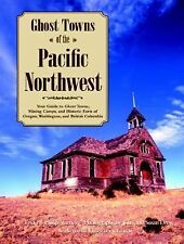 Ghost Towns of the Pacific Northwest: Your Guide to Ghost Towns, Mining Camps, a