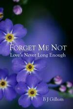 Forget Me Not : Love's Never Long Enough by B. Gillum (2015, Paperback)