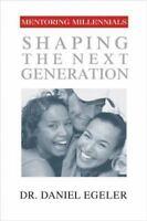 Mentoring Millennials : Shaping the Next Generation by Daniel Egeler