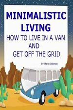 Minimalistic Living How to Live in a Van and Get Off the Grid 9781506063461