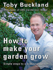 How to Make Your Garden Grow: Simple Steps to a Beautiful Garden, Buckland, Toby