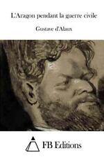 L' Aragon Pendant la Guerre Civile by Gustave d' Alaux (2015, Paperback)