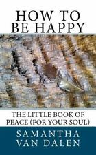 How to Be Happy : The Little Book of Peace for Your Soul by Ms. Samantha Gina...