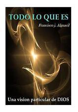 Todo lo Que Es : Una Particular Vision de DIOS by francisco j. alguacil...