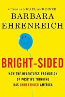 Bright-sided: How the Relentless Promotion of Positive Thinking Has Undermined