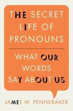 The Secret Life of Pronouns : What Our Words Say about Us by James W. Pennebaker