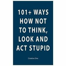 101+ Ways How Not to Think, Look and Act Stupid by Creative One (2013,...