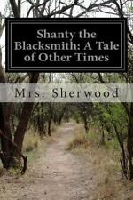 Shanty the Blacksmith: a Tale of Other Times by Sherwood (2014, Paperback)