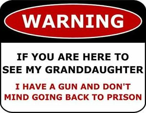 Warning If You Are Here To See My Granddaughter I Have A Gun...Funny Sign