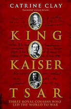 King, Kaiser, Tsar: Three Royal Cousins Who Led the World to War by Catrine Cla