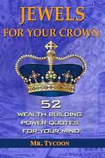 Jewels for Your Crown : 52 Wealth Building Power Quotes for Your Mind by...