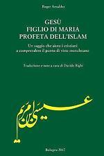 Gesu' Figlio Di Maria Profeta Dell'Islam : Un Saggio Che Aiuta I Cristiani a...