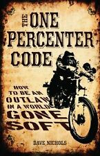 The One Percenter Code : How to Be an Outlaw in a World Gone Soft by Dave Nichol