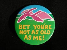 """BADGE – birthday – dinosaur -  novelty - """"BET YOU'RE NOT AS OLD AS ME!"""""""