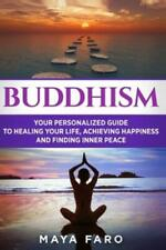 Buddhism: Your Personal Guide To Healing Your Life, Achieving Happiness And.
