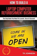 How to Build a Laptop Computer Refurbishment Business (Special Edition) : The...