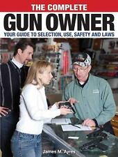 The Complete Gun Owner: Your Guide to Selection, Use, Safety and Self-Defense