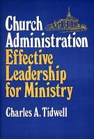 Church Administration - Effective Leadership for Ministry by Charles A. Tidwell
