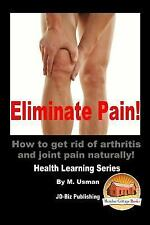 Eliminate Pain! How to Get Rid of Arthritis and Joint Pain Naturally! by M....
