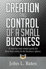 Creation and Control of a Small Business : A Step-By-step Simple Guide for...