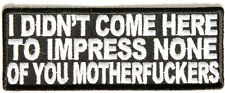 I DIDN'T COME HERE TO IMPRESS NONE OF YOU MOTHER FCKERS - IRON or SEW-ON PATCH
