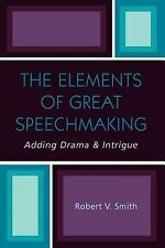 The Elements of Great Speechmaking : Adding Drama and Intrigue by Robert V....