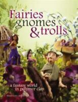 Fairies, Gnomes & Trolls: Create a Fantasy World in Polymer Clay (Paperback or S