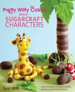 Pretty Witty Cakes Book of Sugarcraft Characters: How to Model F... by Suzi Witt