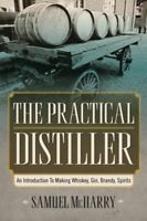 The Practical Distiller An Introduction To Making Whiskey, Gin, Brandy, Spirits